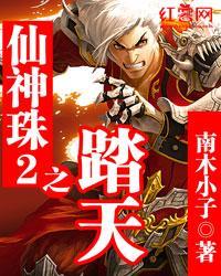 仙神珠2之踏天最新章节列表免费阅读全文 txt全集下载 南木小子 2345小说