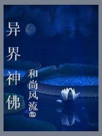 异界神佛最新章节 异界神佛全文阅读 和尚风流的小说